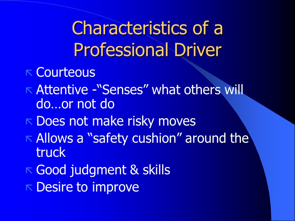 "Characteristics of a Professional Driver ã Courteous ã Attentive -""Senses"" what others will do…or not do ã Does not make risky moves ã Allows a ""safet"