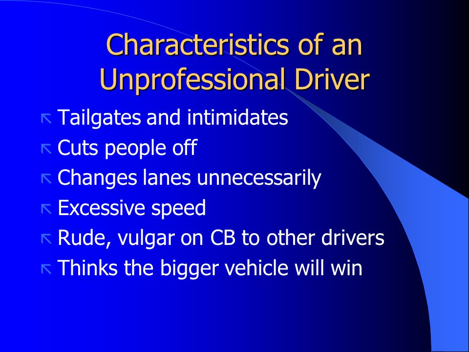 Characteristics of an Unprofessional Driver ã Tailgates and intimidates ã Cuts people off ã Changes lanes unnecessarily ã Excessive speed ã Rude, vulg