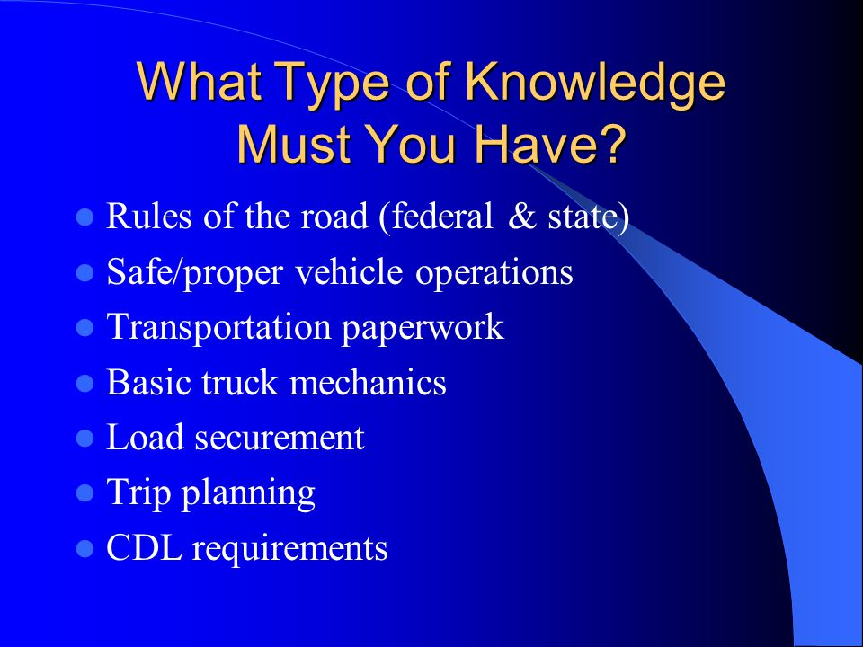 What Type of Knowledge Must You Have? Rules of the road (federal & state) Safe/proper vehicle operations Transportation paperwork Basic truck mechanic