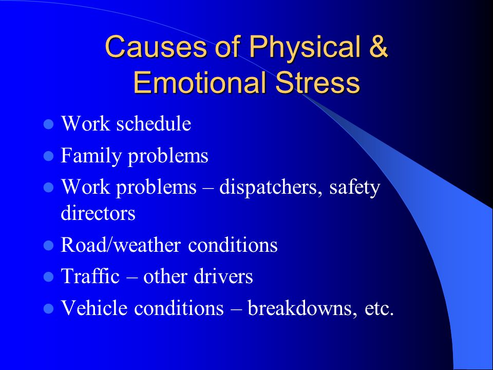 Causes of Physical & Emotional Stress Work schedule Family problems Work problems – dispatchers, safety directors Road/weather conditions Traffic – ot