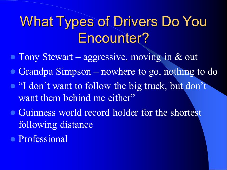 "What Types of Drivers Do You Encounter? Tony Stewart – aggressive, moving in & out Grandpa Simpson – nowhere to go, nothing to do ""I don't want to fol"