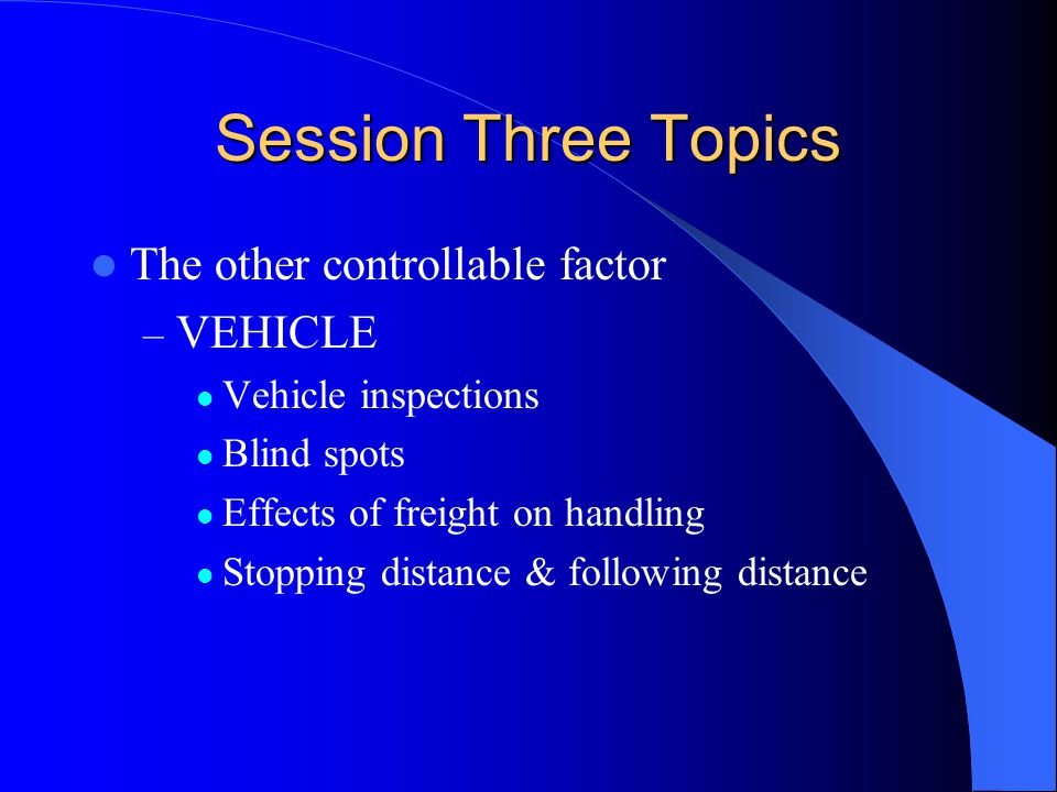 Session Three Topics The other controllable factor – VEHICLE Vehicle inspections Blind spots Effects of freight on handling Stopping distance & follow