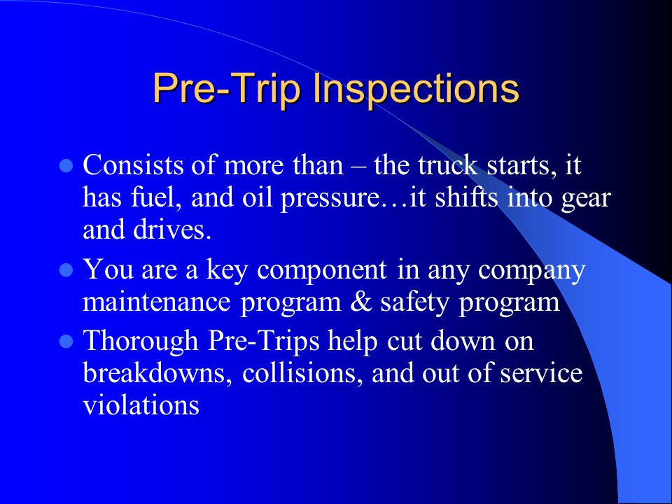 Pre-Trip Inspections Consists of more than – the truck starts, it has fuel, and oil pressure…it shifts into gear and drives. You are a key component i