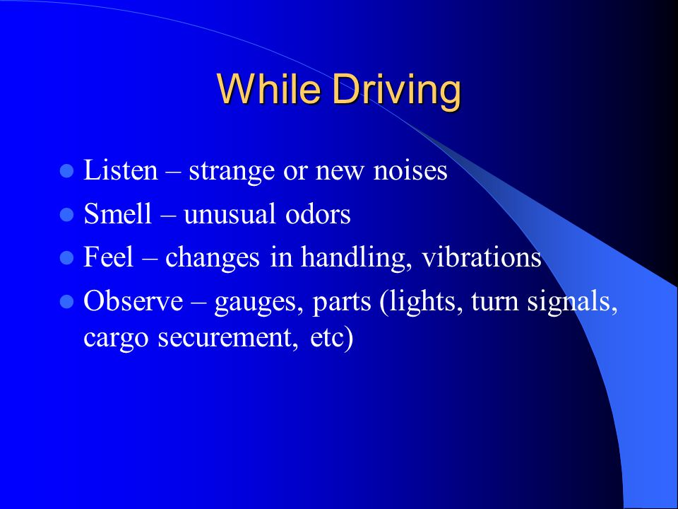 While Driving Listen – strange or new noises Smell – unusual odors Feel – changes in handling, vibrations Observe – gauges, parts (lights, turn signal
