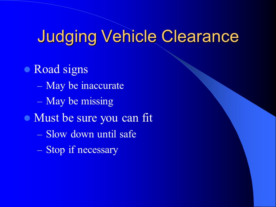 Judging Vehicle Clearance Road signs – May be inaccurate – May be missing Must be sure you can fit – Slow down until safe – Stop if necessary