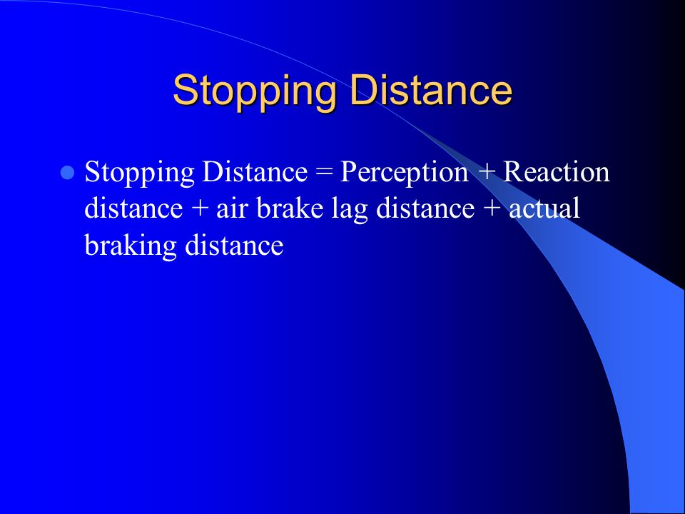 Stopping Distance Stopping Distance = Perception + Reaction distance + air brake lag distance + actual braking distance