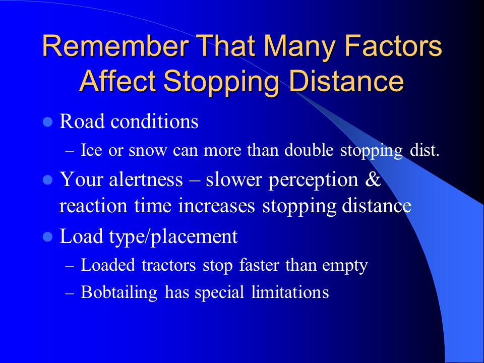 Remember That Many Factors Affect Stopping Distance Road conditions – Ice or snow can more than double stopping dist. Your alertness – slower percepti