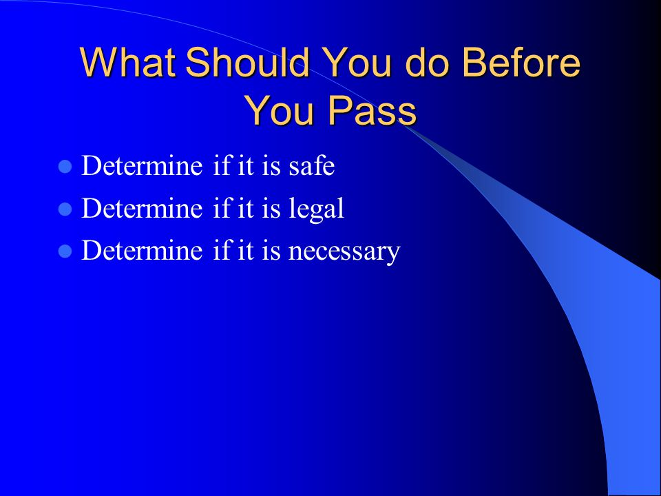 What Should You do Before You Pass Determine if it is safe Determine if it is legal Determine if it is necessary