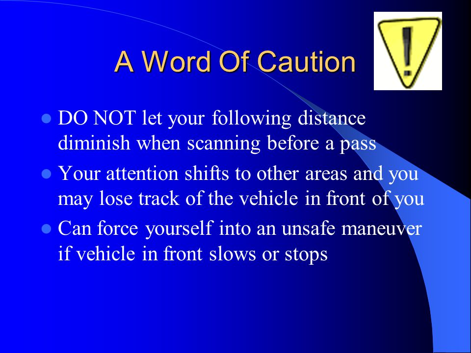 A Word Of Caution DO NOT let your following distance diminish when scanning before a pass Your attention shifts to other areas and you may lose track