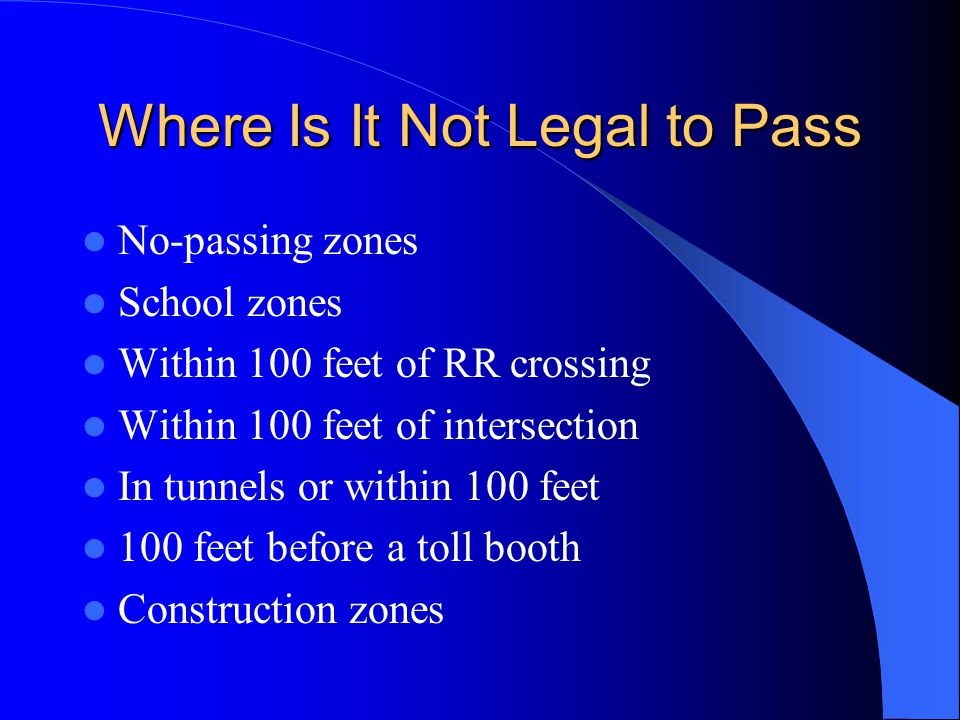 Where Is It Not Legal to Pass No-passing zones School zones Within 100 feet of RR crossing Within 100 feet of intersection In tunnels or within 100 fe