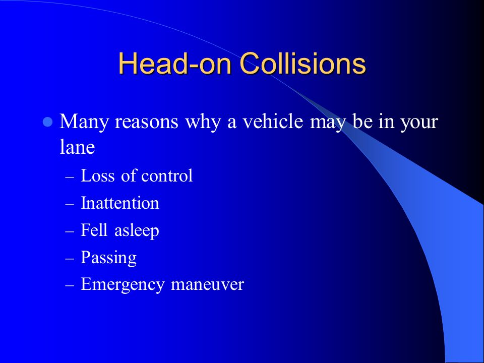Head-on Collisions Many reasons why a vehicle may be in your lane – Loss of control – Inattention – Fell asleep – Passing – Emergency maneuver