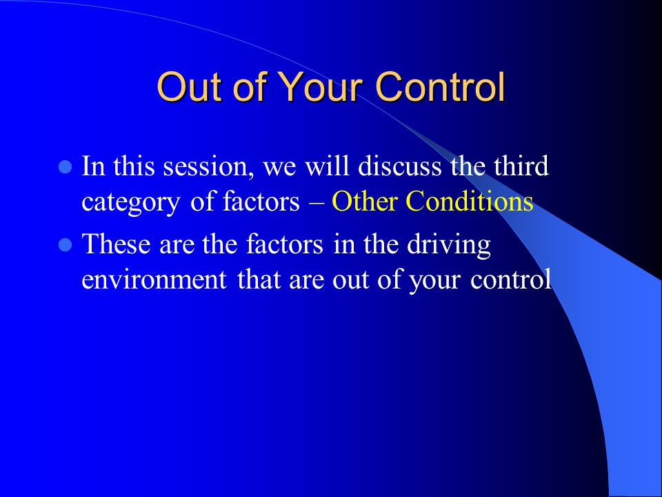 Out of Your Control In this session, we will discuss the third category of factors – Other Conditions These are the factors in the driving environment