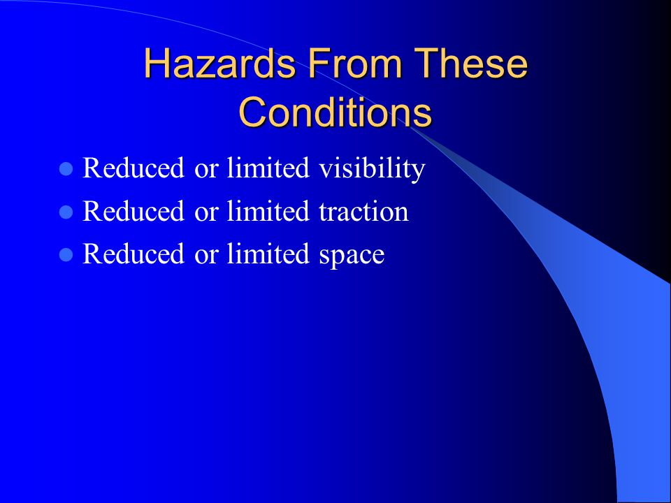 Hazards From These Conditions Reduced or limited visibility Reduced or limited traction Reduced or limited space