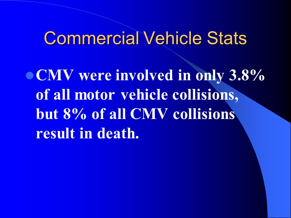 Commercial Vehicle Stats CMV were involved in only 3.8% of all motor vehicle collisions, but 8% of all CMV collisions result in death.