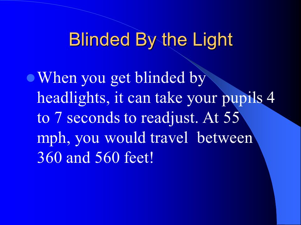 Blinded By the Light When you get blinded by headlights, it can take your pupils 4 to 7 seconds to readjust. At 55 mph, you would travel between 360 a