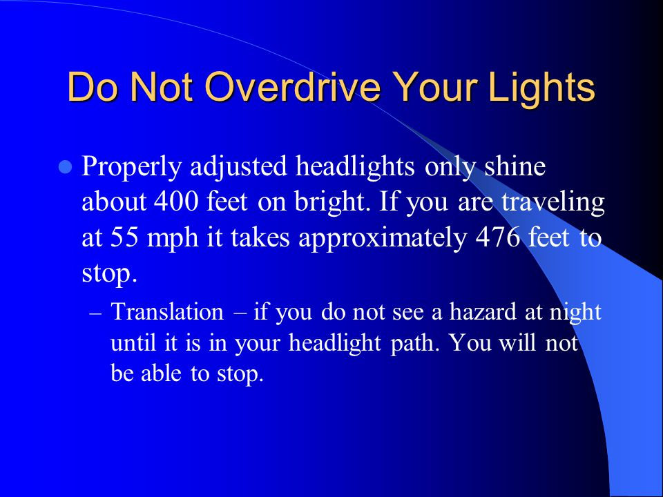 Do Not Overdrive Your Lights Properly adjusted headlights only shine about 400 feet on bright. If you are traveling at 55 mph it takes approximately 4