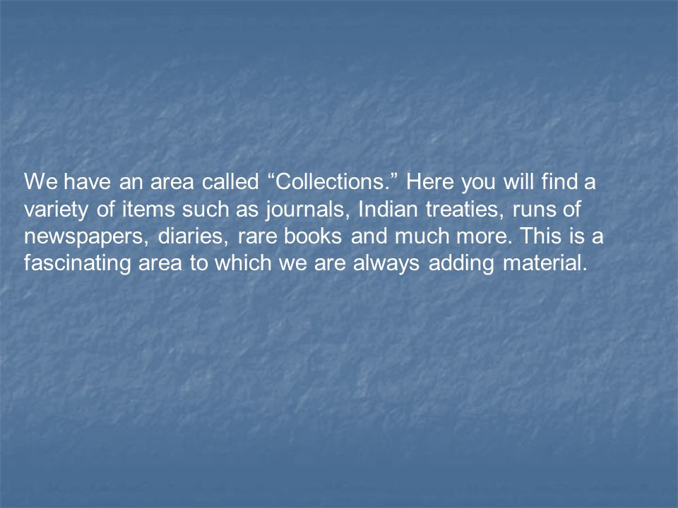We have an area called Collections. Here you will find a variety of items such as journals, Indian treaties, runs of newspapers, diaries, rare books and much more.