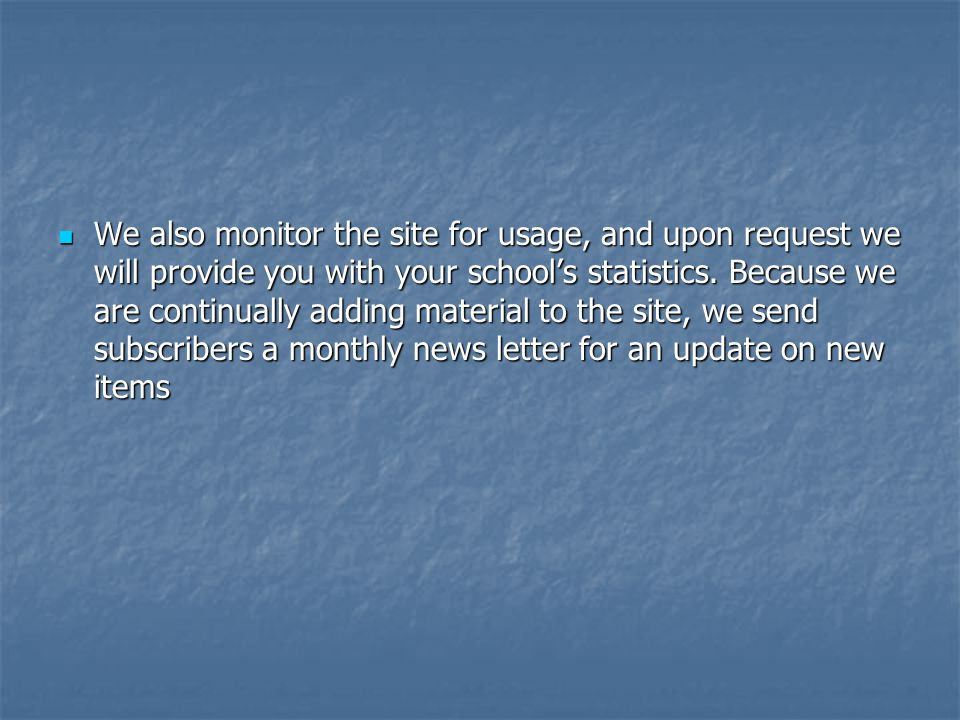 We also monitor the site for usage, and upon request we will provide you with your school's statistics.
