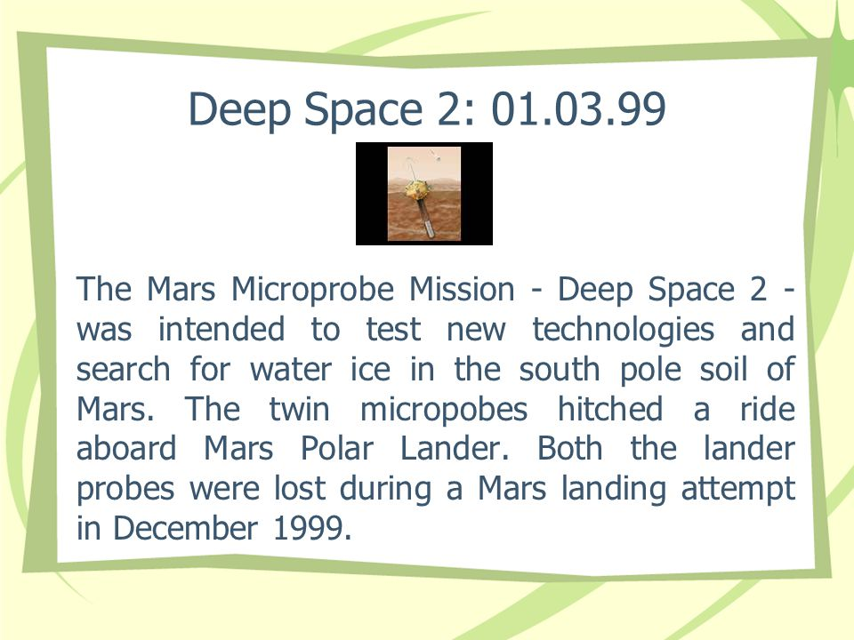 Deep Space 2: 01.03.99 The Mars Microprobe Mission - Deep Space 2 - was intended to test new technologies and search for water ice in the south pole s