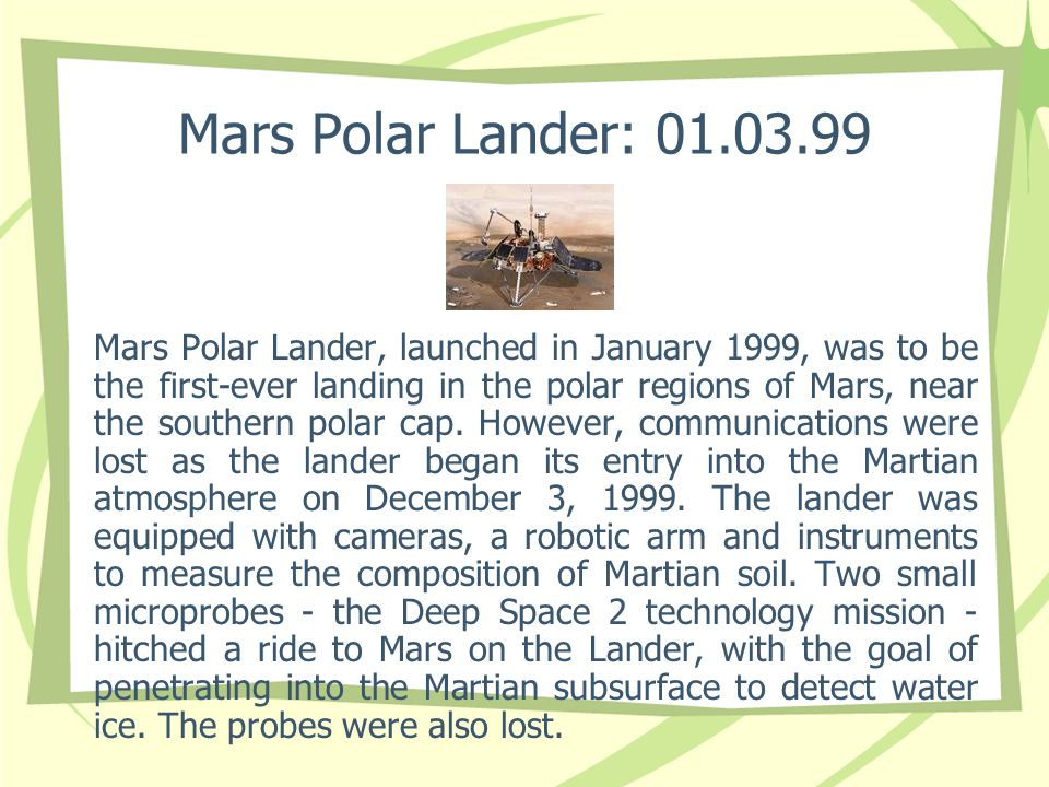 Mars Polar Lander: 01.03.99 Mars Polar Lander, launched in January 1999, was to be the first-ever landing in the polar regions of Mars, near the south