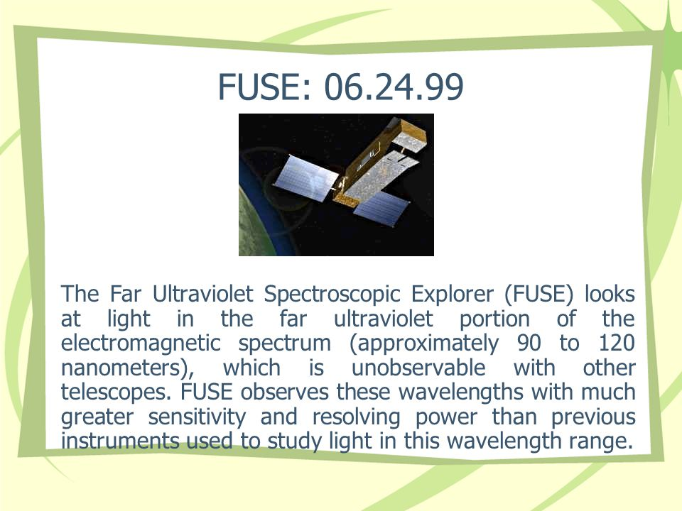 FUSE: 06.24.99 The Far Ultraviolet Spectroscopic Explorer (FUSE) looks at light in the far ultraviolet portion of the electromagnetic spectrum (approx