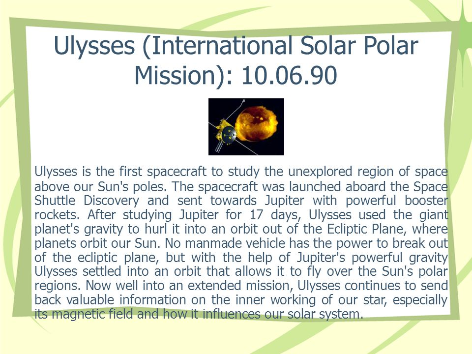 Ulysses (International Solar Polar Mission): 10.06.90 Ulysses is the first spacecraft to study the unexplored region of space above our Sun's poles. T