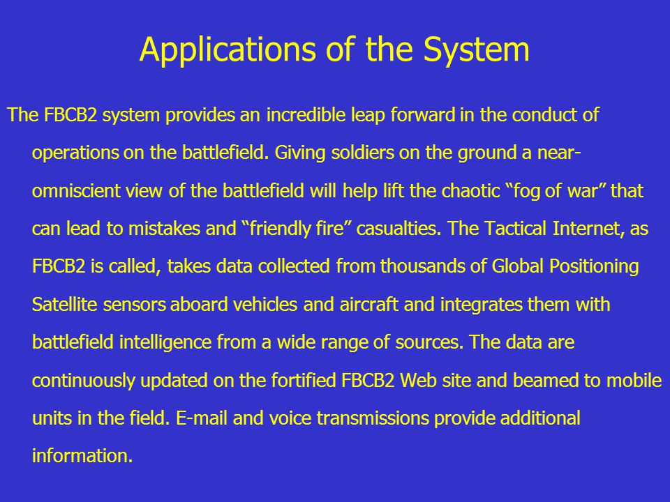 Applications of the System The FBCB2 system provides an incredible leap forward in the conduct of operations on the battlefield. Giving soldiers on th