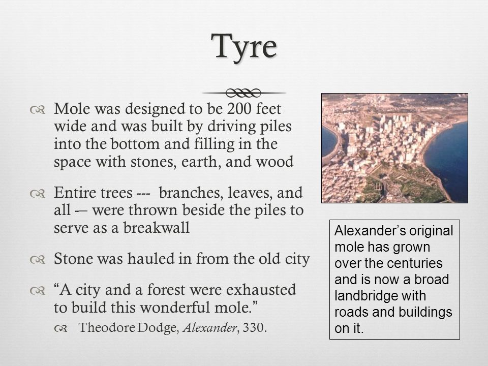 Tyre  Tyrians attacked the mole with missiles, ships, and divers  Alexander was forced to build two towers on the end of the mole to fend off attacks  Tyrians launched a fire ship carrying cauldrons of sulfur, naphtha, and chemical oils to destroy the towers  Fire ship burned down the towers and cracked the end of the mole so that it later was washed away by waves  The work of months was lost in an hour, but Alexander began building another, better mole