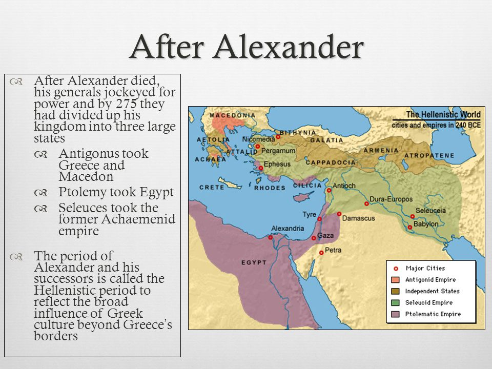 After Alexander  After Alexander died, his generals jockeyed for power and by 275 they had divided up his kingdom into three large states  Antigonus took Greece and Macedon  Ptolemy took Egypt  Seleuces took the former Achaemenid empire  The period of Alexander and his successors is called the Hellenistic period to reflect the broad influence of Greek culture beyond Greece ' s borders