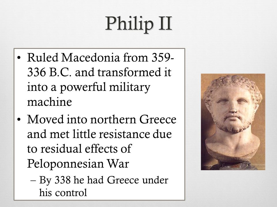 Philip II Ruled Macedonia from 359- 336 B.C. and transformed it into a powerful military machine Moved into northern Greece and met little resistance