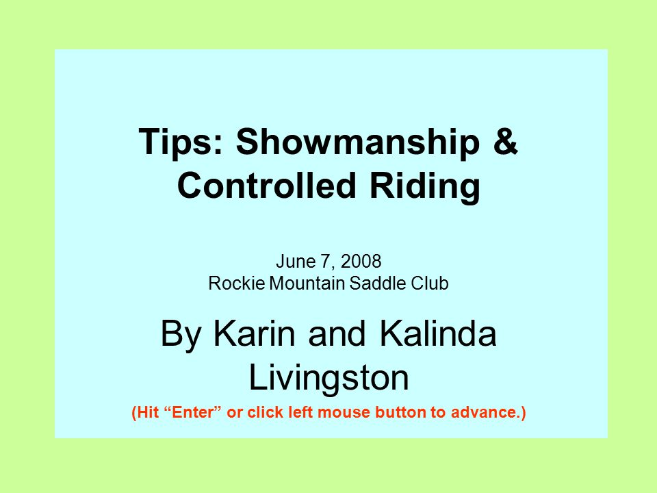 Tips: Showmanship & Controlled Riding June 7, 2008 Rockie Mountain Saddle Club By Karin and Kalinda Livingston (Hit Enter or click left mouse button to advance.)