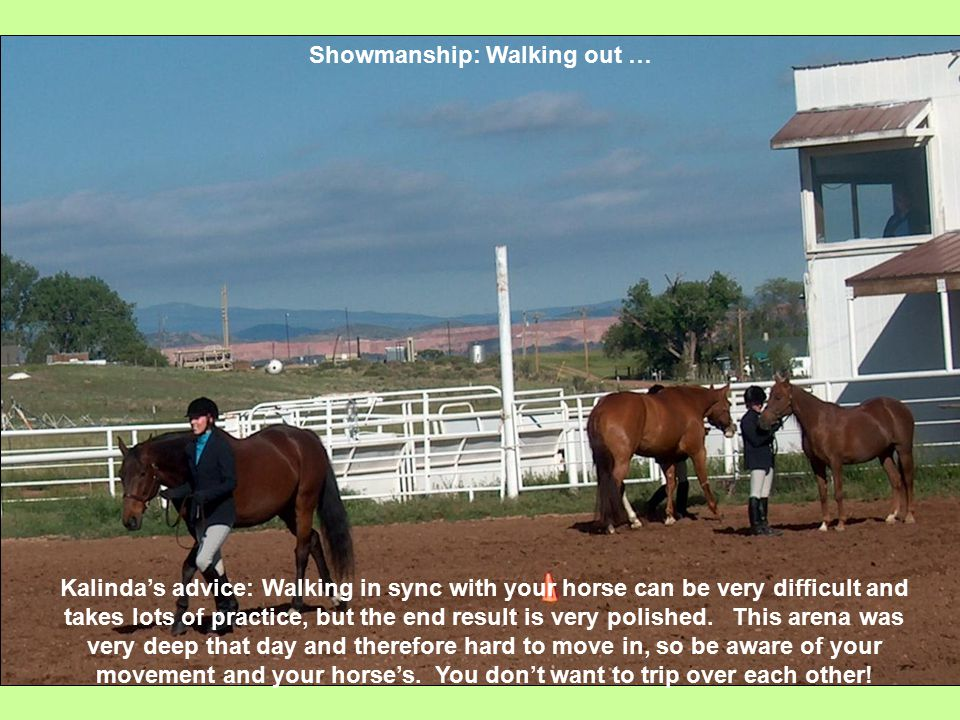 Showmanship: Walking out … Kalinda's advice: Walking in sync with your horse can be very difficult and takes lots of practice, but the end result is very polished.