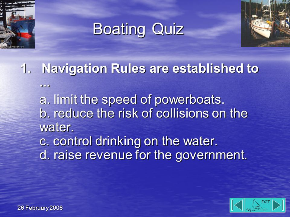 EXIT 26 February 2006 Boating Quiz 1. Navigation Rules are established to...