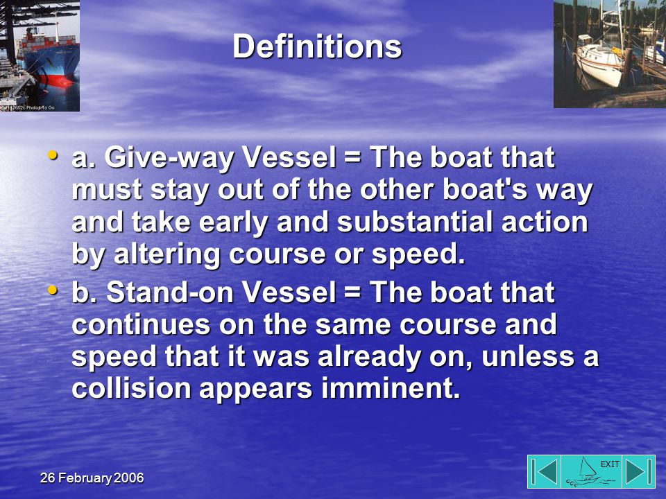 EXIT 26 February 2006 Definitions a. Give-way Vessel = The boat that must stay out of the other boat's way and take early and substantial action by al