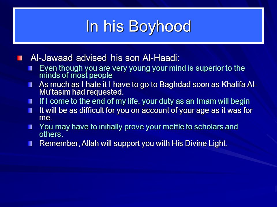In his Boyhood Al ‑ Jawaad advised his son Al-Haadi: Even though you are very young your mind is superior to the minds of most people As much as I hate it I have to go to Baghdad soon as Khalifa Al- Mu tasim had requested.