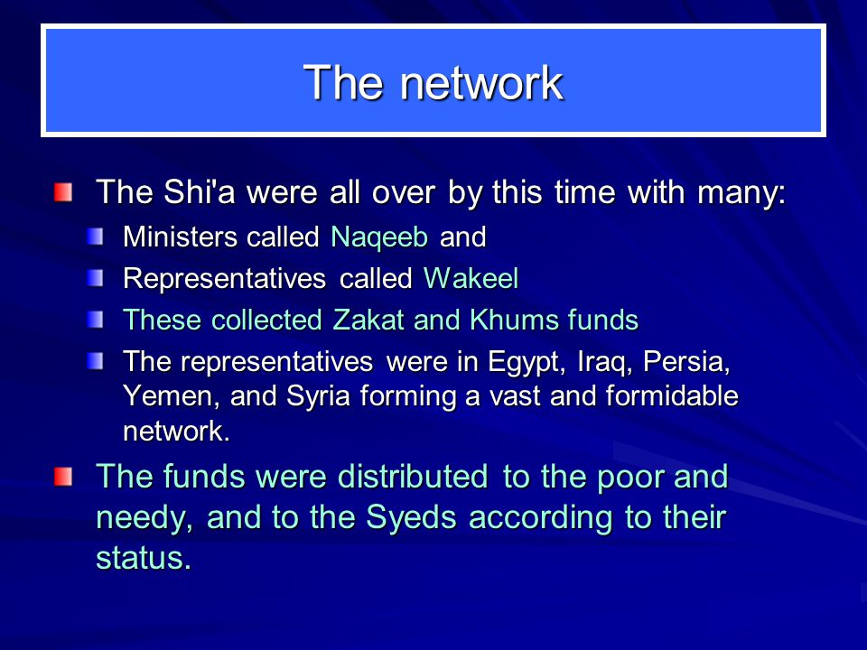 The network The Shi a were all over by this time with many: Ministers called Naqeeb and Representatives called Wakeel These collected Zakat and Khums funds The representatives were in Egypt, Iraq, Persia, Yemen, and Syria forming a vast and formidable network.