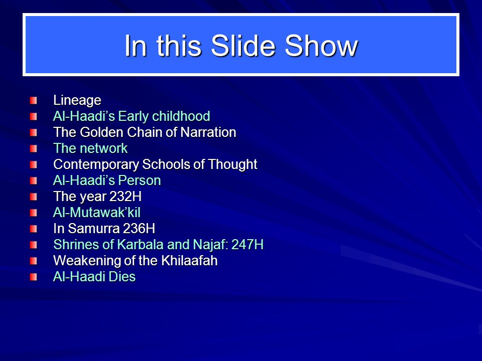 In this Slide Show Lineage Al-Haadi's Early childhood The Golden Chain of Narration The network Contemporary Schools of Thought Al-Haadi's Person The year 232H Al-Mutawak'kil In Samurra 236H Shrines of Karbala and Najaf: 247H Weakening of the Khilaafah Al-Haadi Dies