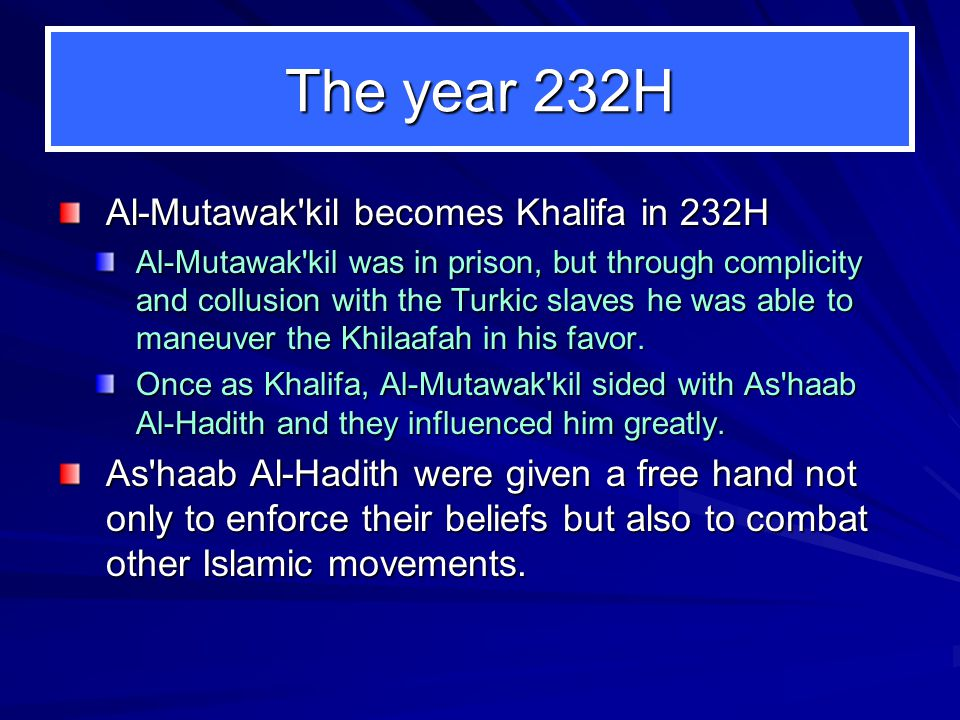 The year 232H Al-Mutawak kil becomes Khalifa in 232H Al-Mutawak kil was in prison, but through complicity and collusion with the Turkic slaves he was able to maneuver the Khilaafah in his favor.