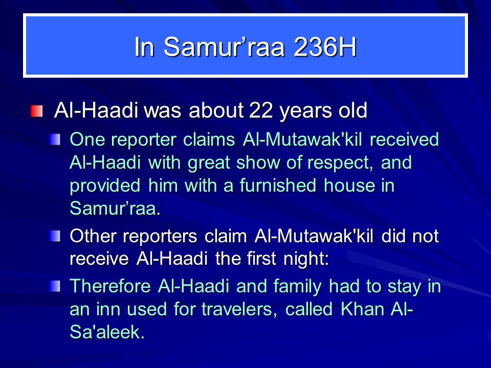 In Samur'raa 236H Al-Haadi was about 22 years old One reporter claims Al-Mutawak kil received Al-Haadi with great show of respect, and provided him with a furnished house in Samur'raa.