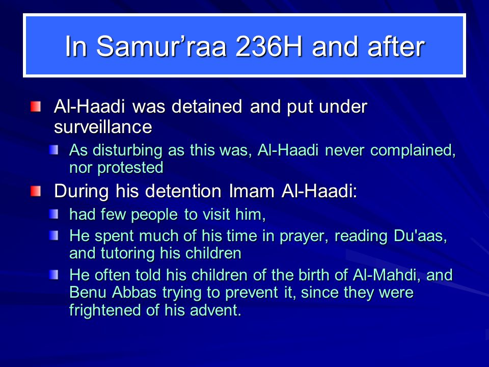 In Samur'raa 236H and after Al-Haadi was detained and put under surveillance As disturbing as this was, Al-Haadi never complained, nor protested During his detention Imam Al-Haadi: had few people to visit him, He spent much of his time in prayer, reading Du aas, and tutoring his children He often told his children of the birth of Al-Mahdi, and Benu Abbas trying to prevent it, since they were frightened of his advent.