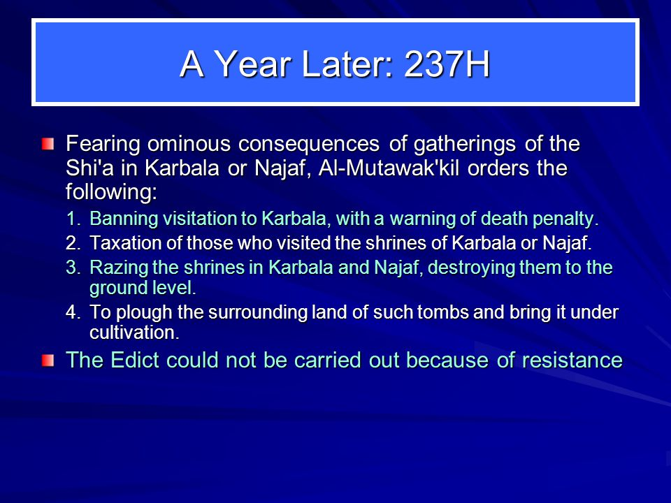 A Year Later: 237H Fearing ominous consequences of gatherings of the Shi a in Karbala or Najaf, Al-Mutawak kil orders the following: 1.Banning visitation to Karbala, with a warning of death penalty.