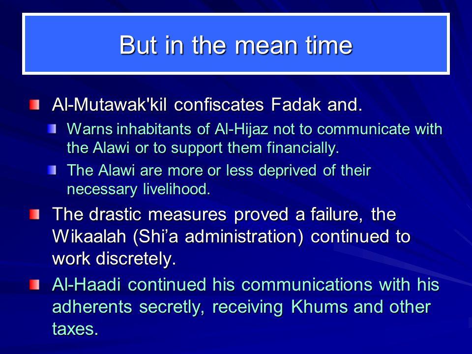 But in the mean time Al-Mutawak kil confiscates Fadak and.