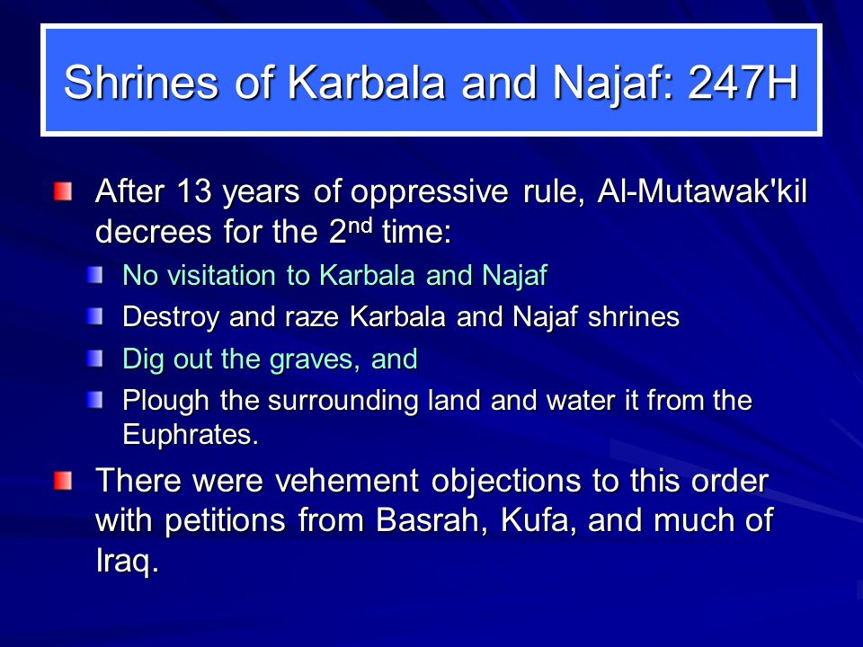 Shrines of Karbala and Najaf: 247H After 13 years of oppressive rule, Al-Mutawak kil decrees for the 2 nd time: No visitation to Karbala and Najaf Destroy and raze Karbala and Najaf shrines Dig out the graves, and Plough the surrounding land and water it from the Euphrates.