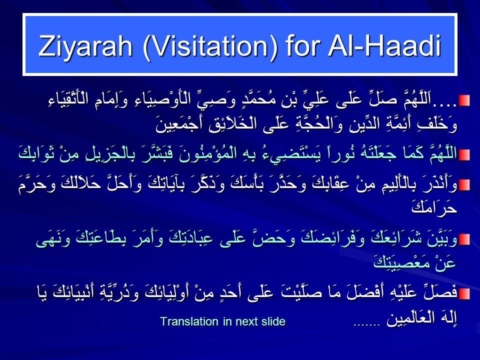 Ziyarah (Visitation) for Al-Haadi ….اَللَّهُمَّ صَلِّ عَلَى عَلِيِّ بْنِ مُحَمَّدٍ وَصِيِّ الْأَوْصِيَاءِ وَإِمَامِ الْأَتْقِيَاءِ وَخَلَفِ أَئِمَّةِ الدِّينِ وَالْحُجَّةِ عَلَى الْخَلاَئِقِ أَجْمَعِينَ اللَّهُمَّ كَمَا جَعَلْتَهُ نُوراً يَسْتَضِيءُ بِهِ الْمُؤْمِنُونَ فَبَشَّرَ بِالْجَزِيلِ مِنْ ثَوَابِكَ وَأَنْذَرَ بِالْأَلِيمِ مِنْ عِقَابِكَ وَحَذَّرَ بَأْسَكَ وَذَكَّرَ بِآيَاتِكَ وَأَحَلَّ حَلاَلَكَ وَحَرَّمَ حَرَامَكَ وَبَيَّنَ شَرَائِعَكَ وَفَرَائِضَكَ وَحَضَّ عَلَى عِبَادَتِكَ وَأَمَرَ بِطَاعَتِكَ وَنَهَى عَنْ مَعْصِيَتِكَ فَصَلِّ عَلَيْهِ أَفْضَلَ مَا صَلَّيْتَ عَلَى أَحَدٍ مِنْ أَوْلِيَائِكَ وَذُرِّيَّةِ أَنْبِيَائِكَ يَا إِلَهَ الْعَالَمِين Translation in next slide …….