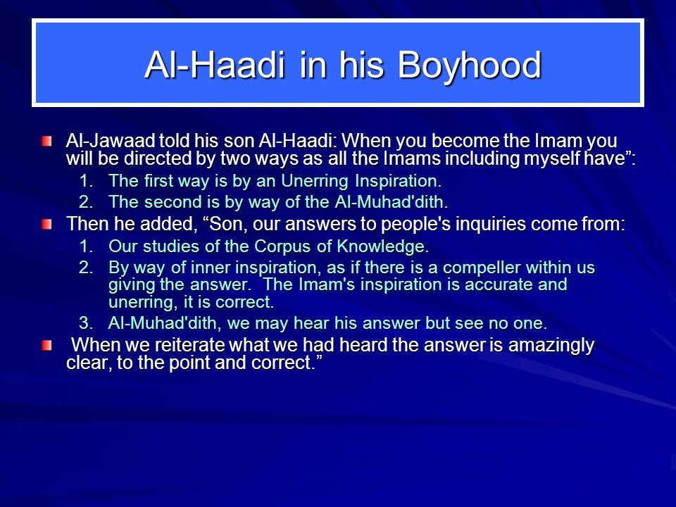 Al-Haadi in his Boyhood Al-Haadi in his Boyhood Al-Jawaad told his son Al-Haadi: When you become the Imam you will be directed by two ways as all the Imams including myself have : 1.The first way is by an Unerring Inspiration.