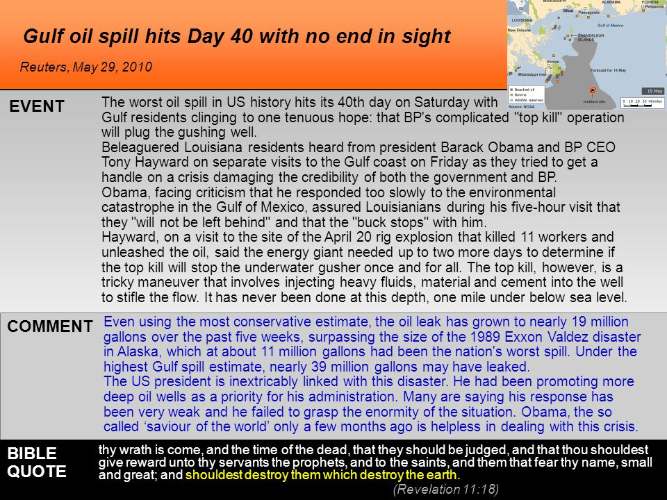 Gulf oil spill hits Day 40 with no end in sight The worst oil spill in US history hits its 40th day on Saturday with Gulf residents clinging to one tenuous hope: that BP s complicated top kill operation will plug the gushing well.