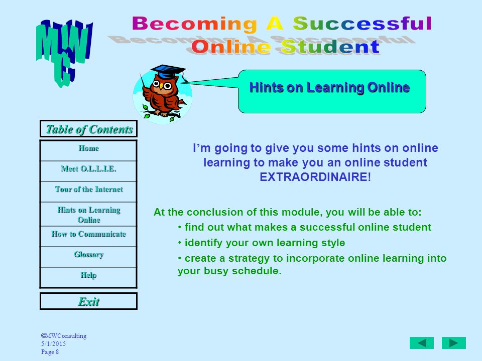 Home Meet O.L.L.I.E. Tour of the Internet Hints on Learning Online How to Communicate Glossary Help Table of Contents Exit  MWConsulting 5/1/2015 Pag
