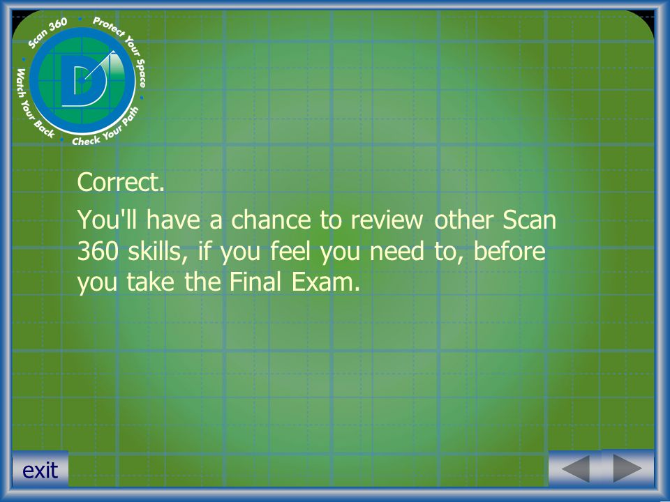 exit Correct. You'll have a chance to review other Scan 360 skills, if you feel you need to, before you take the Final Exam.