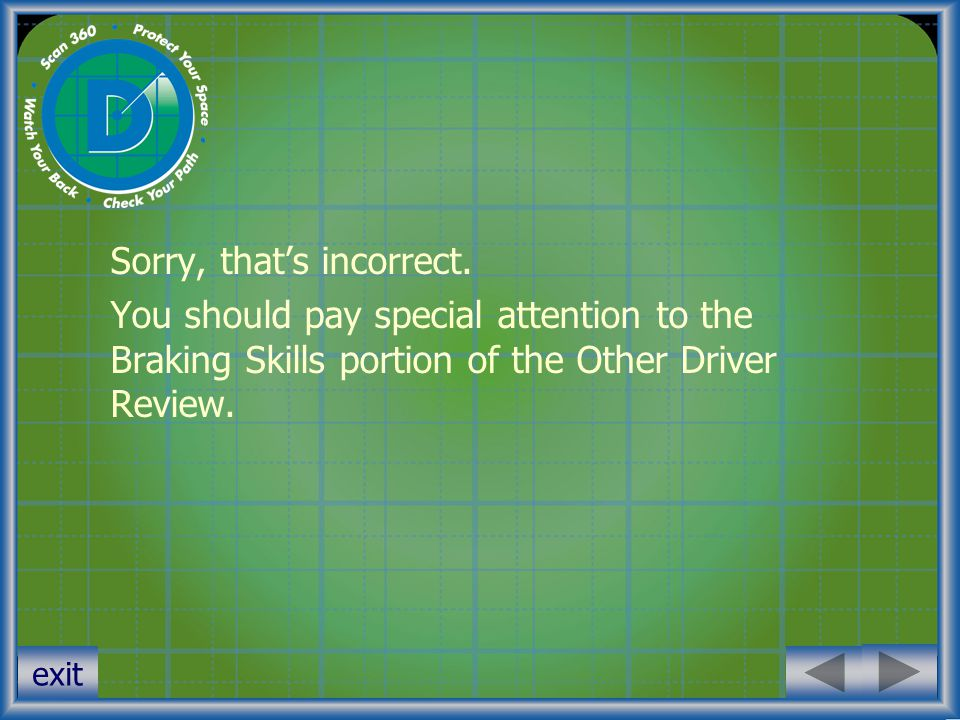 exit Sorry, that's incorrect. You should pay special attention to the Braking Skills portion of the Other Driver Review.