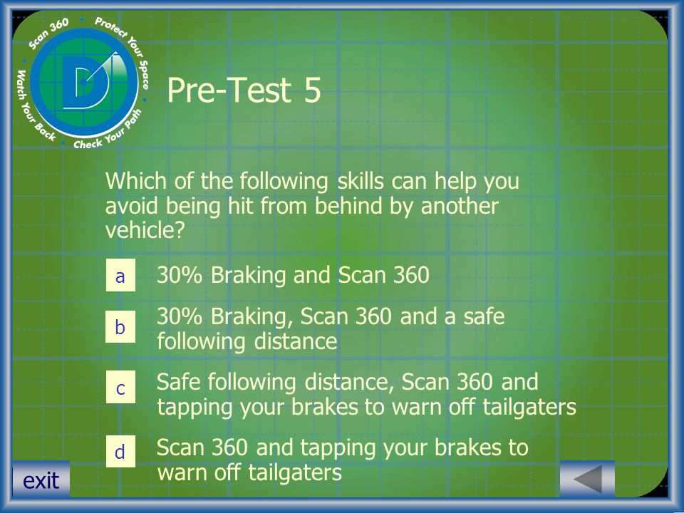 exit Pre-Test 5 Which of the following skills can help you avoid being hit from behind by another vehicle? 30% Braking and Scan 360 30% Braking, Scan